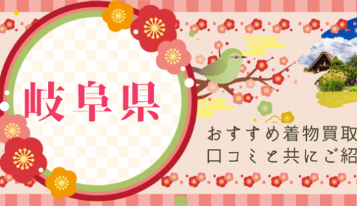岐阜県は着物買取がしやすい?岐阜県の着物買取事情や利用者の口コミを紹介します
