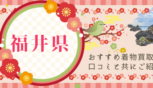 福井県の着物買取でもオススメの方法とは?口コミや買取業者を紹介します!