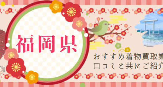 福岡県は着物買取がしやすい?福岡県の着物買取事情やおすすめの店舗、口コミなどを徹底解説