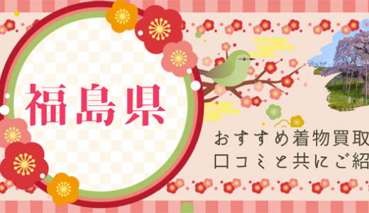 福島県でおすすめの着物買取業者27社を厳選しました!福島県民の口コミ評価も掲載