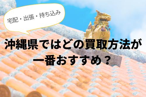 島国沖縄県では宅配・出張・持ち込み買取のどの方法がおすすめか